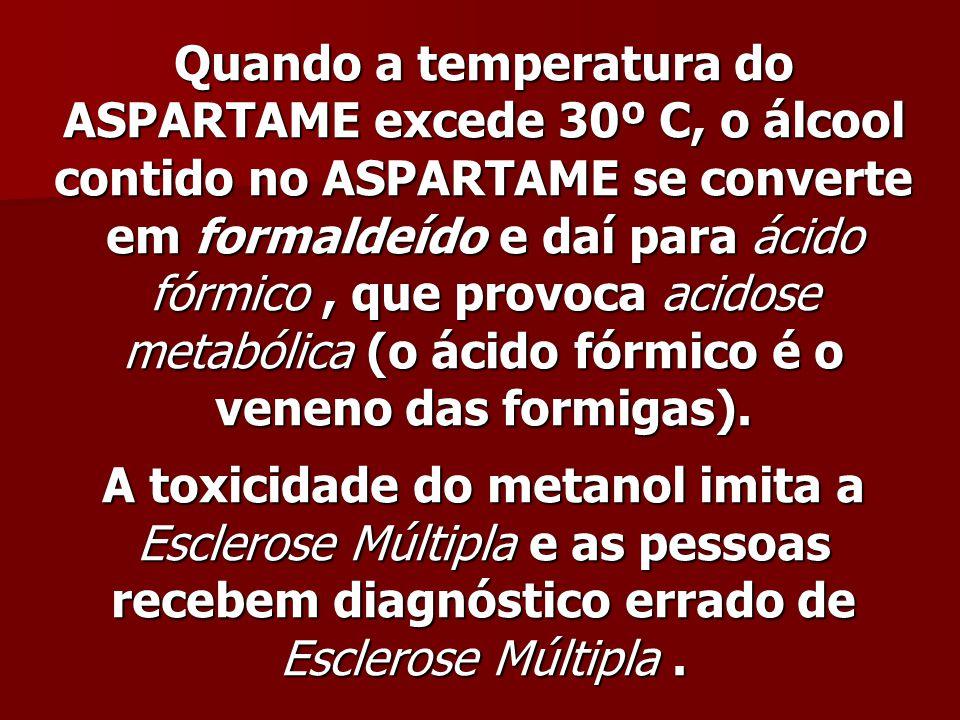 Quando a temperatura do ASPARTAME excede 30º C, o álcool contido no ASPARTAME se converte em formaldeído e daí para ácido fórmico, que provoca acidose