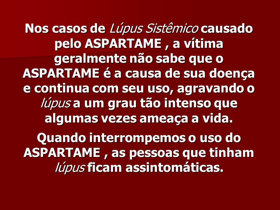 Nos casos de Lúpus Sistêmico causado pelo ASPARTAME, a vítima geralmente não sabe que o ASPARTAME é a causa de sua doença e continua com seu uso, agra
