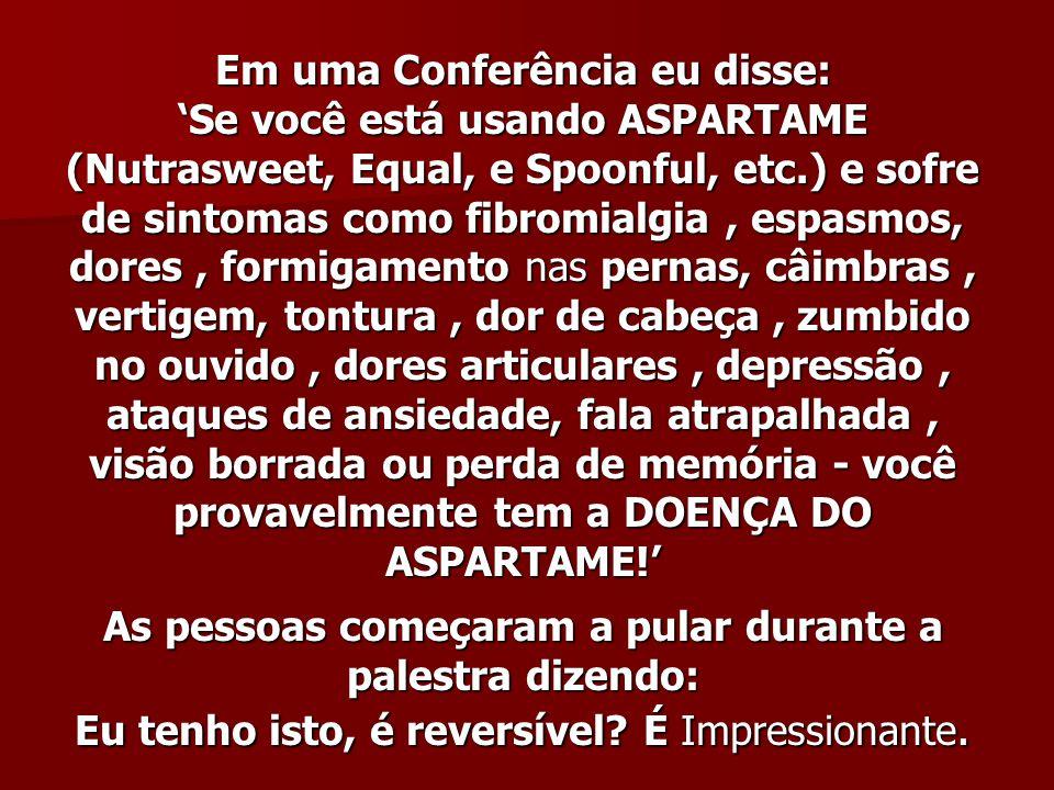 Em uma Conferência eu disse: Se você está usando ASPARTAME (Nutrasweet, Equal, e Spoonful, etc.) e sofre de sintomas como fibromialgia, espasmos, dore
