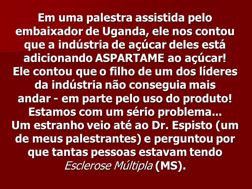 Em uma palestra assistida pelo embaixador de Uganda, ele nos contou que a indústria de açúcar deles está adicionando ASPARTAME ao açúcar! Ele contou q
