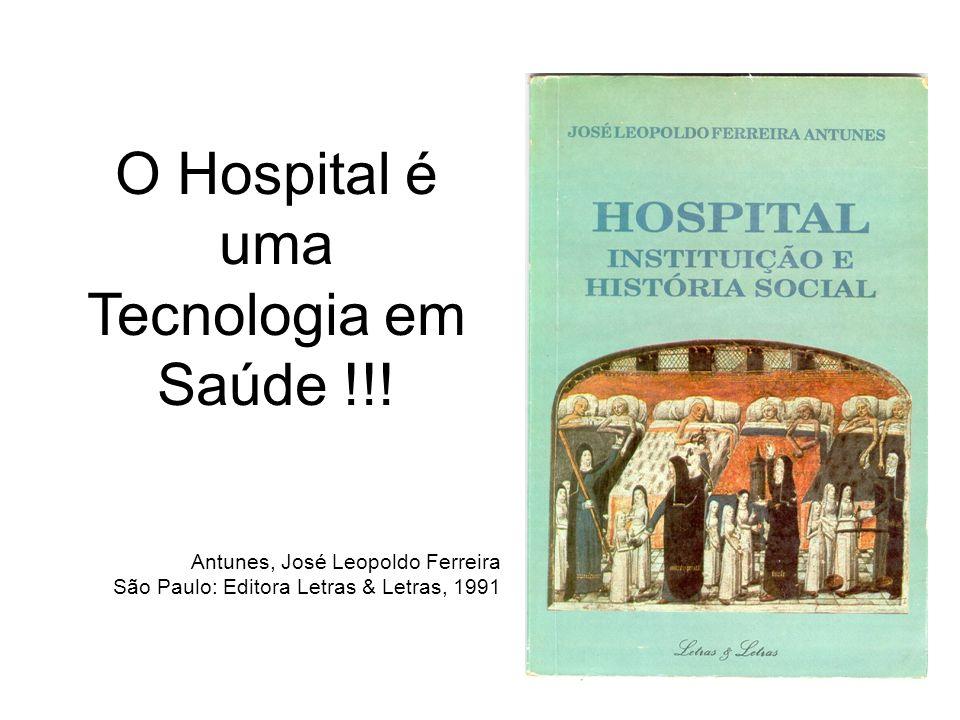 O Hospital é uma Tecnologia em Saúde !!! Antunes, José Leopoldo Ferreira São Paulo: Editora Letras & Letras, 1991