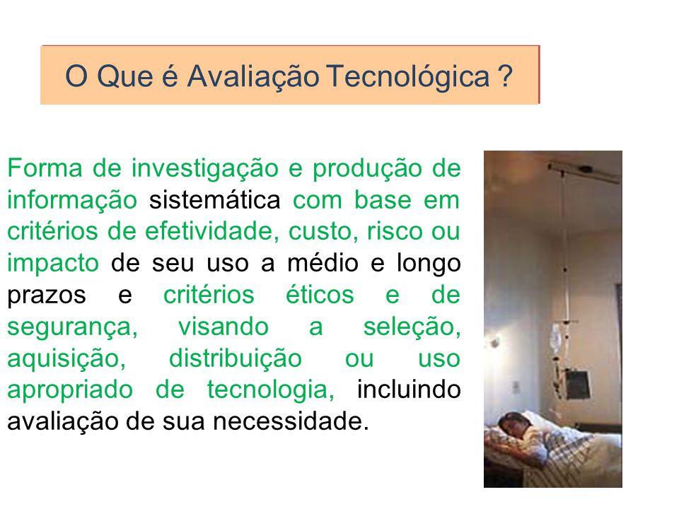 O Que é Avaliação Tecnológica ? Forma de investigação e produção de informação sistemática com base em critérios de efetividade, custo, risco ou impac