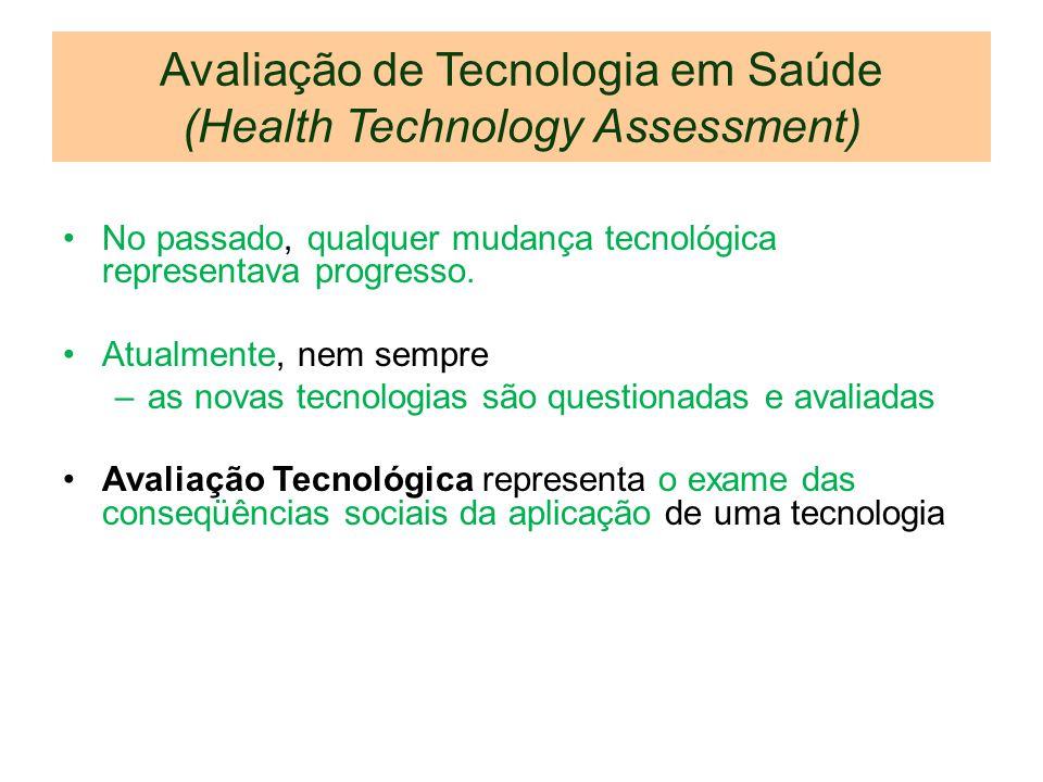 Avaliação de Tecnologia em Saúde (Health Technology Assessment) No passado, qualquer mudança tecnológica representava progresso. Atualmente, nem sempr