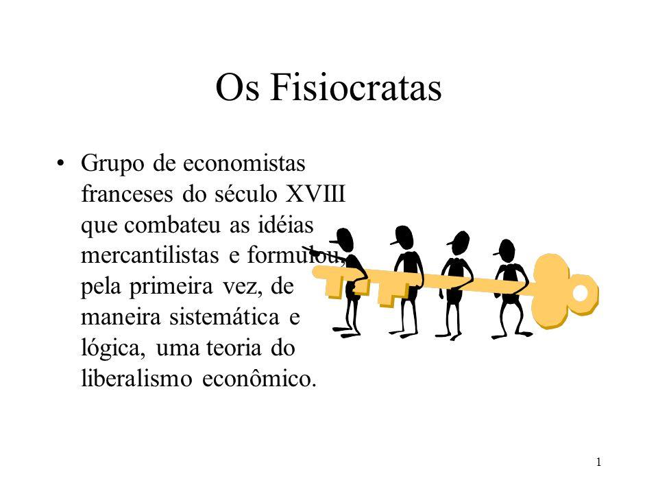 1 Os Fisiocratas Grupo de economistas franceses do século XVIII que combateu as idéias mercantilistas e formulou, pela primeira vez, de maneira sistem