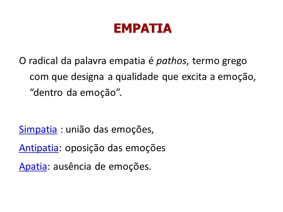 EMPATIA O radical da palavra empatia é pathos, termo grego com que designa a qualidade que excita a emoção, dentro da emoção. SimpatiaSimpatia : união