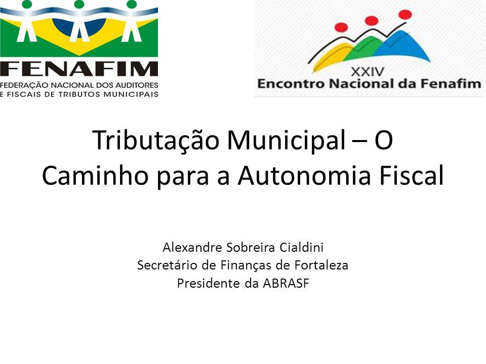 Tributação Municipal – O Caminho para a Autonomia Fiscal Alexandre Sobreira Cialdini Secretário de Finanças de Fortaleza Presidente da ABRASF