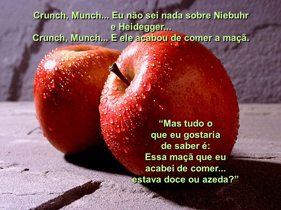 Dr. Tillich... Crunch, Munch... Minha pergunta é uma questão muito simples... Crunch, Munch... Eu nunca li tantos livros como o senhor leu... Crunch,