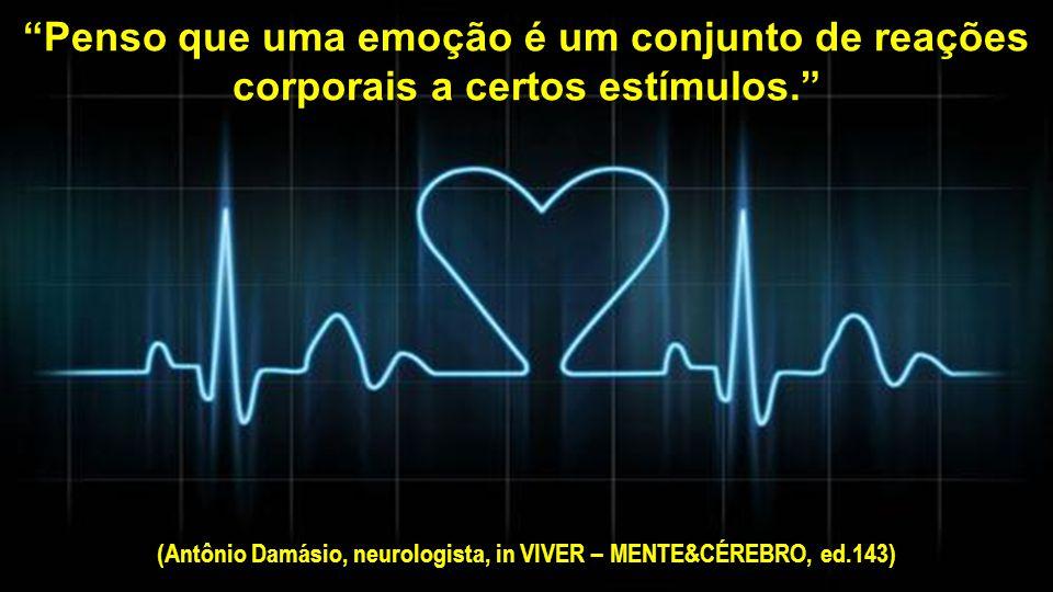 Penso que uma emoção é um conjunto de reações corporais a certos estímulos. (Antônio Damásio, neurologista, in VIVER – MENTE&CÉREBRO, ed.143)