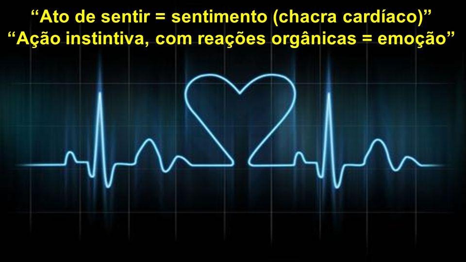 Ato de sentir = sentimento (chacra cardíaco) Ação instintiva, com reações orgânicas = emoção