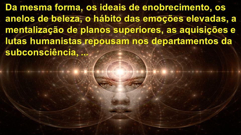 Da mesma forma, os ideais de enobrecimento, os anelos de beleza, o hábito das emoções elevadas, a mentalização de planos superiores, as aquisições e l