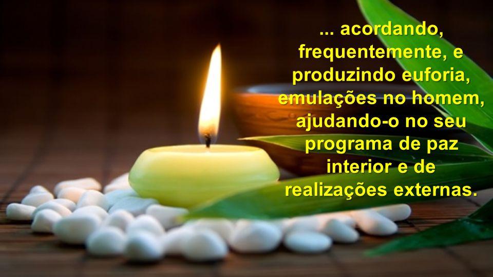 ... acordando, frequentemente, e produzindo euforia, emulações no homem, ajudando-o no seu programa de paz interior e de realizações externas.