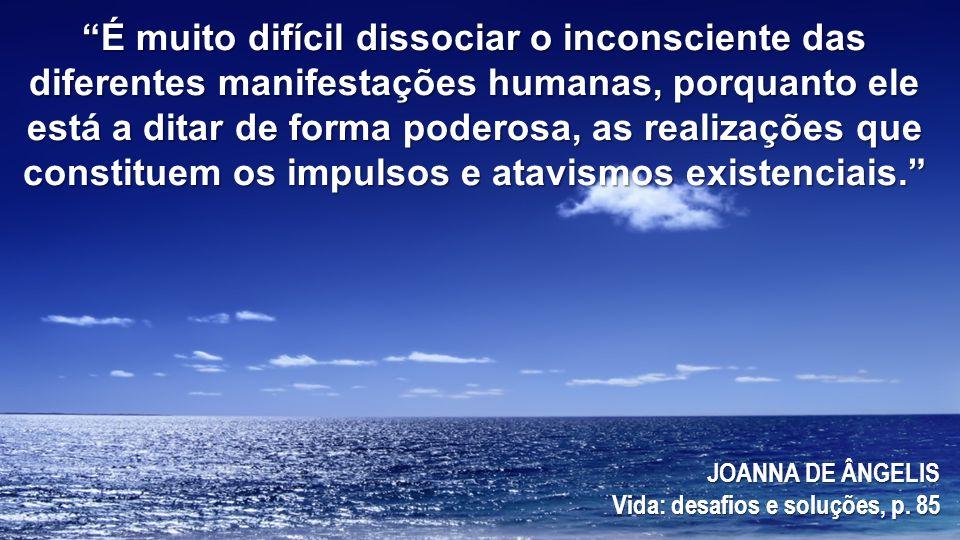 Indubitavelmente, neste oceano encontram-se guardadas todas as experiências do ser, desde as suas primeiras expressões, atravessando os períodos de desenvolvimento e evolução, até o momento da lucidez do pensamento lógico (...) JOANNA DE ÂNGELIS Vida: desafios e soluções, p.