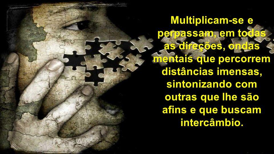 Multiplicam-se e perpassam, em todas as direções, ondas mentais que percorrem distâncias imensas, sintonizando com outras que lhe são afins e que busc