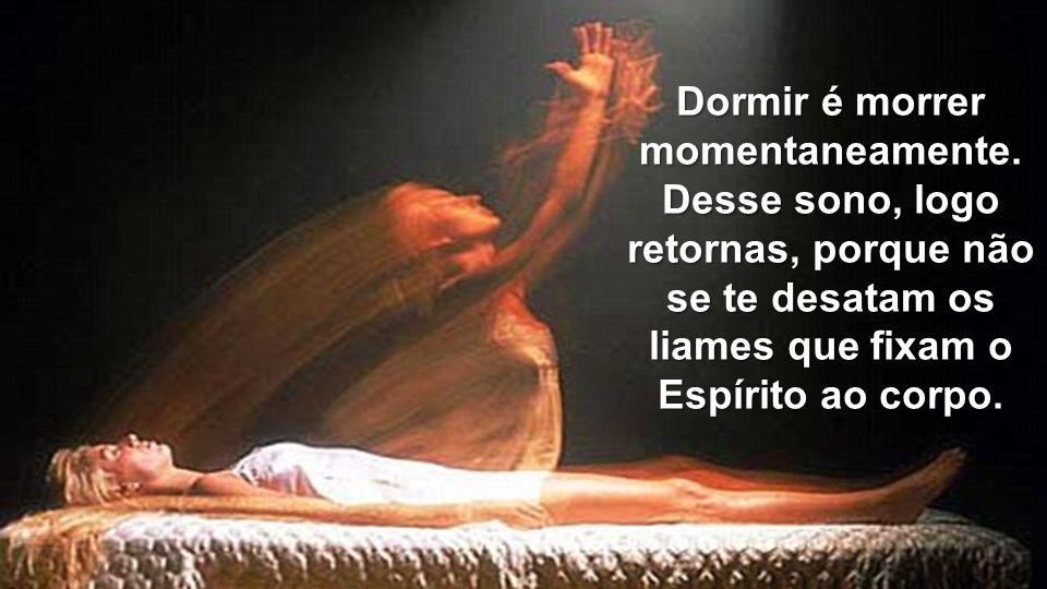 Dormir é morrer momentaneamente. Desse sono, logo retornas, porque não se te desatam os liames que fixam o Espírito ao corpo.