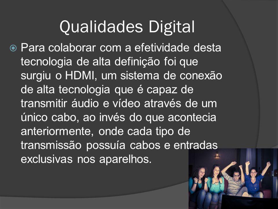 Qualidades Digital Para colaborar com a efetividade desta tecnologia de alta definição foi que surgiu o HDMI, um sistema de conexão de alta tecnologia