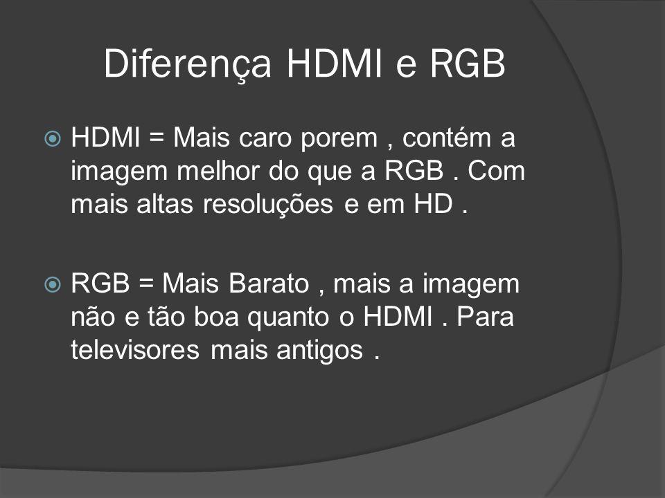 Diferença HDMI e RGB HDMI = Mais caro porem, contém a imagem melhor do que a RGB. Com mais altas resoluções e em HD. RGB = Mais Barato, mais a imagem
