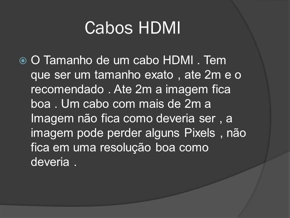 Cabos HDMI O Tamanho de um cabo HDMI. Tem que ser um tamanho exato, ate 2m e o recomendado. Ate 2m a imagem fica boa. Um cabo com mais de 2m a Imagem