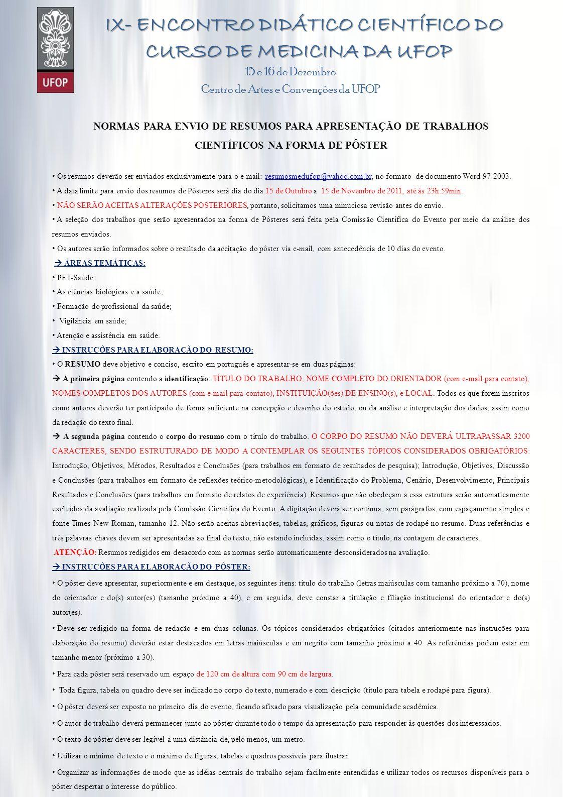 IX- ENCONTRO DIDÁTICO CIENTÍFICO DO CURSO DE MEDICINA DA UFOP IX- ENCONTRO DIDÁTICO CIENTÍFICO DO CURSO DE MEDICINA DA UFOP 15 e 16 de Dezembro Centro de Artes e Convenções da UFOP NORMAS PARA ENVIO DE RESUMOS PARA APRESENTAÇÃO DE TRABALHOS CIENTÍFICOS NA FORMA DE PÔSTER Os resumos deverão ser enviados exclusivamente para o e-mail: resumosmedufop@yahoo.com.br, no formato de documento Word 97-2003.resumosmedufop@yahoo.com.br A data limite para envio dos resumos de Pôsteres será dia do dia 15 de Outubro a 15 de Novembro de 2011, até às 23h:59min.