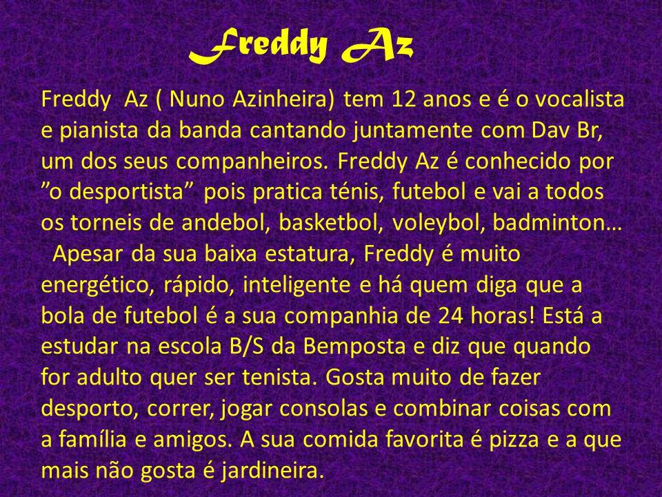 Freddy Az Freddy Az ( Nuno Azinheira) tem 12 anos e é o vocalista e pianista da banda cantando juntamente com Dav Br, um dos seus companheiros.