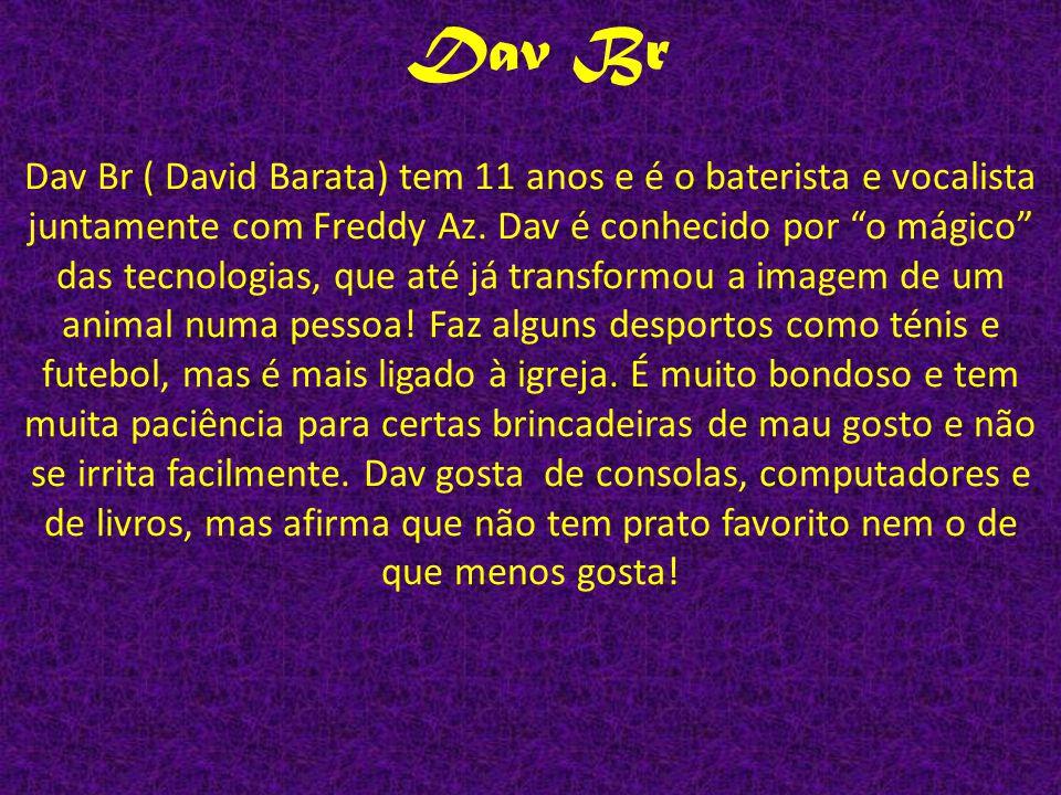 Dav Br ( David Barata) tem 11 anos e é o baterista e vocalista juntamente com Freddy Az. Dav é conhecido por o mágico das tecnologias, que até já tran