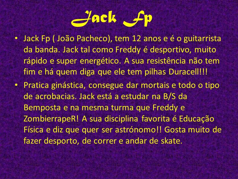 Jack Fp ( João Pacheco), tem 12 anos e é o guitarrista da banda. Jack tal como Freddy é desportivo, muito rápido e super energético. A sua resistência