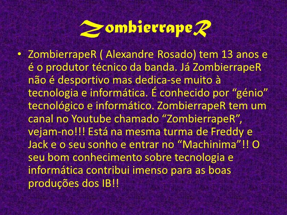 ZombierrapeR ( Alexandre Rosado) tem 13 anos e é o produtor técnico da banda. Já ZombierrapeR não é desportivo mas dedica-se muito à tecnologia e info