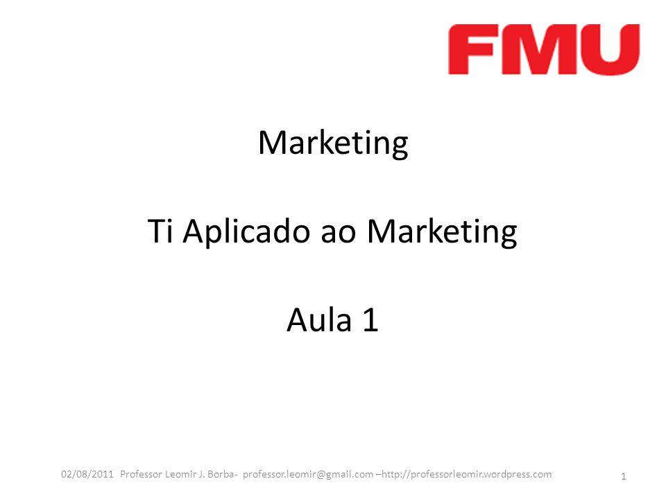 Marketing Ti Aplicado ao Marketing Aula 1 1 02/08/2011 Professor Leomir J. Borba- professor.leomir@gmail.com –http://professorleomir.wordpress.com