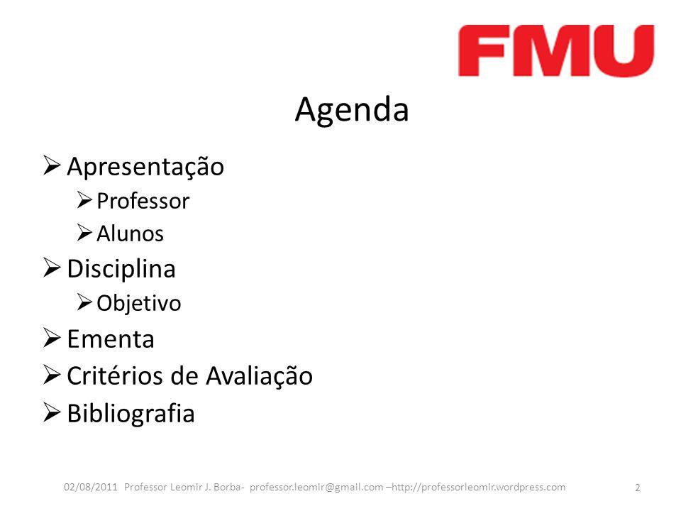 Agenda Apresentação Professor Alunos Disciplina Objetivo Ementa Critérios de Avaliação Bibliografia 2 02/08/2011 Professor Leomir J. Borba- professor.