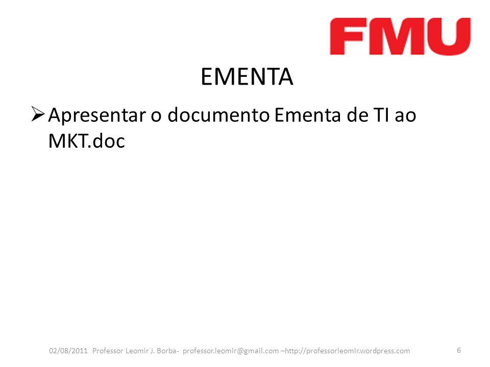 EMENTA Apresentar o documento Ementa de TI ao MKT.doc 02/08/2011 Professor Leomir J. Borba- professor.leomir@gmail.com –http://professorleomir.wordpre