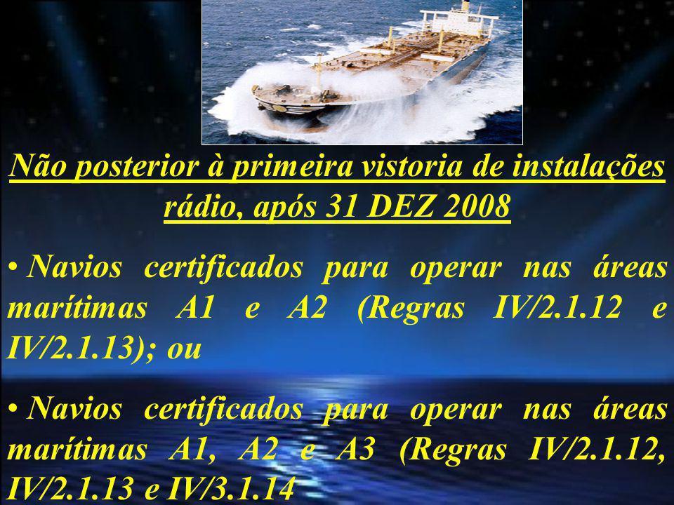 Não posterior à primeira vistoria de instalações rádio, após 01 JUL 2009 Navios certificados para operar nas áreas marítimas A1, A2, A3 e A4 (Regras IV/2.1.12, IV/2.1.13, IV/2.1.14 e IV/2.1.15