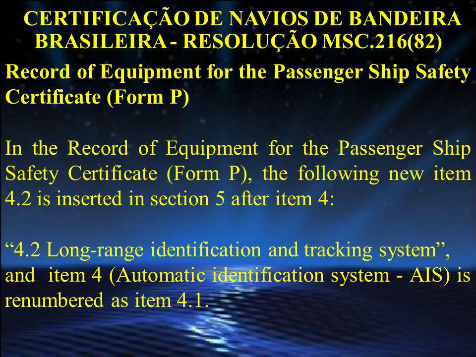 CERTIFICAÇÃO DE NAVIOS DE BANDEIRA BRASILEIRA - RESOLUÇÃO MSC.216(82) Record of Equipment for the Passenger Ship Safety Certificate (Form P) In the Record of Equipment for the Passenger Ship Safety Certificate (Form P), the following new item 4.2 is inserted in section 5 after item 4: 4.2 Long-range identification and tracking system, and item 4 (Automatic identification system - AIS) is renumbered as item 4.1.