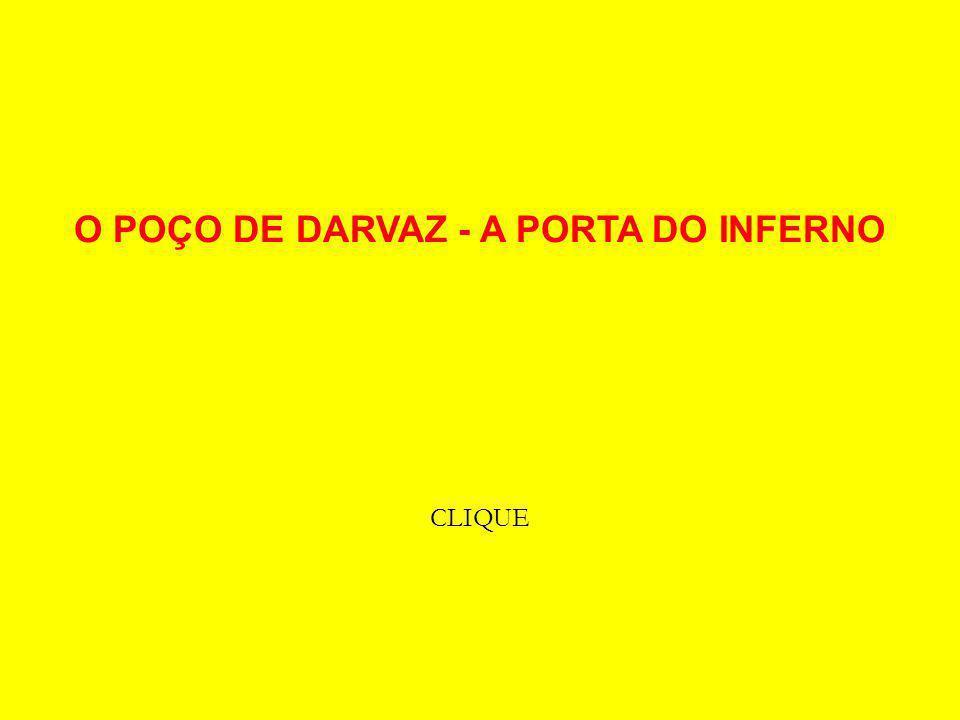 O POÇO DE DARVAZ - A PORTA DO INFERNO CLIQUE