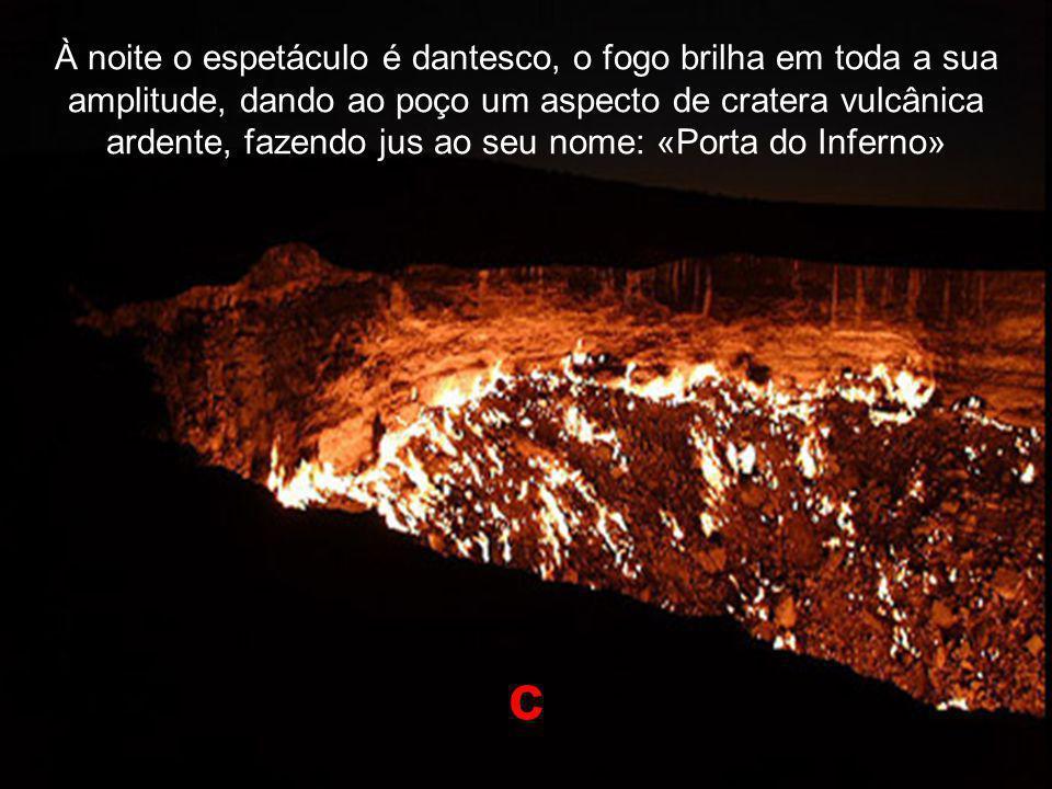 À noite o espetáculo é dantesco, o fogo brilha em toda a sua amplitude, dando ao poço um aspecto de cratera vulcânica ardente, fazendo jus ao seu nome: «Porta do Inferno» c