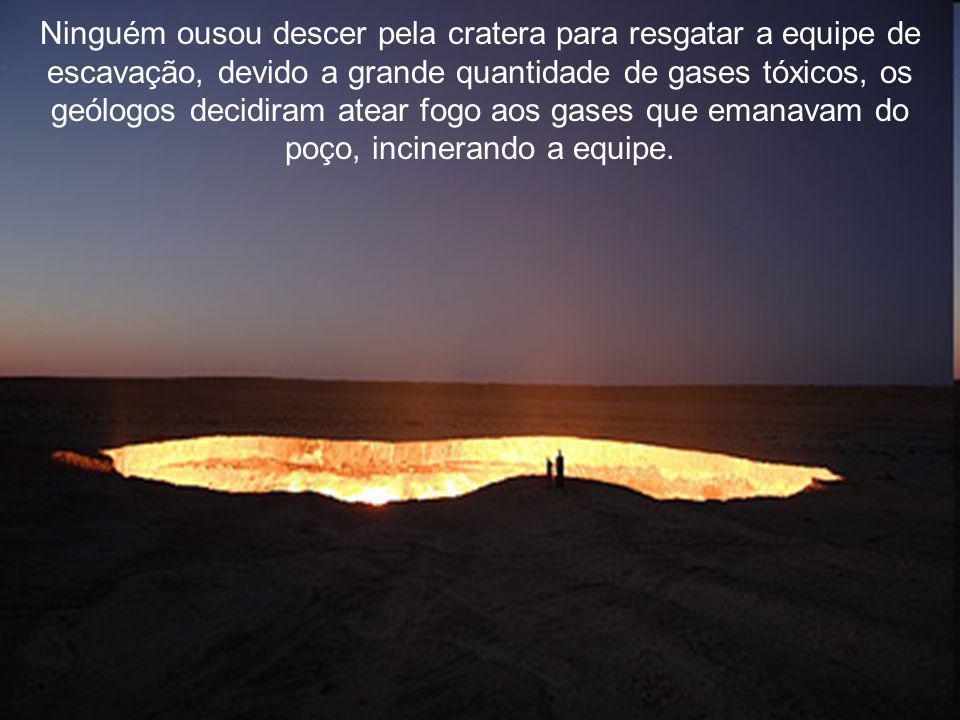 Ninguém ousou descer pela cratera para resgatar a equipe de escavação, devido a grande quantidade de gases tóxicos, os geólogos decidiram atear fogo aos gases que emanavam do poço, incinerando a equipe.