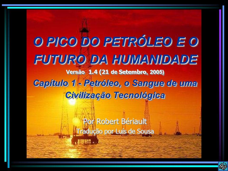 O PICO DO PETRÓLEO E O FUTURO DA HUMANIDADE Versão 1.4 (21 de Setembro, 2005) Capítulo 1 - Petróleo, o Sangue de uma Civilização Tecnológica Por Robert Bériault Tradução por Luís de Sousa O PICO DO PETRÓLEO E O FUTURO DA HUMANIDADE Versão 1.4 (21 de Setembro, 2005) Capítulo 1 - Petróleo, o Sangue de uma Civilização Tecnológica Por Robert Bériault Tradução por Luís de Sousa