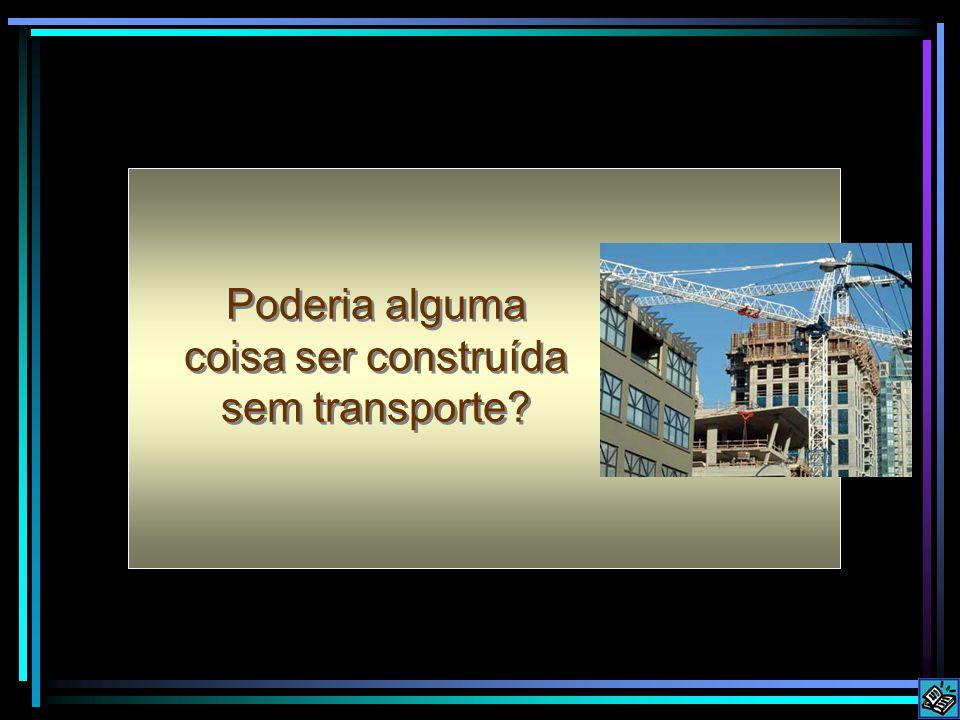 Poderia alguma coisa ser construída sem transporte?