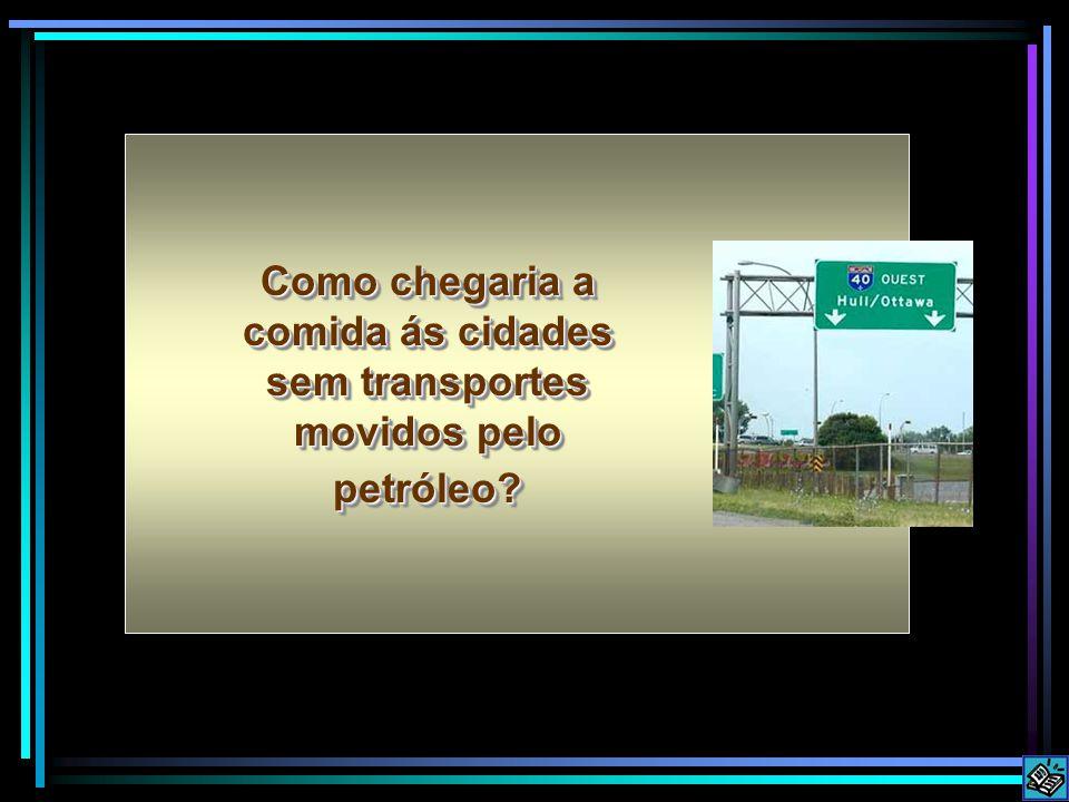 Como chegaria a comida ás cidades sem transportes movidos pelo petróleo?