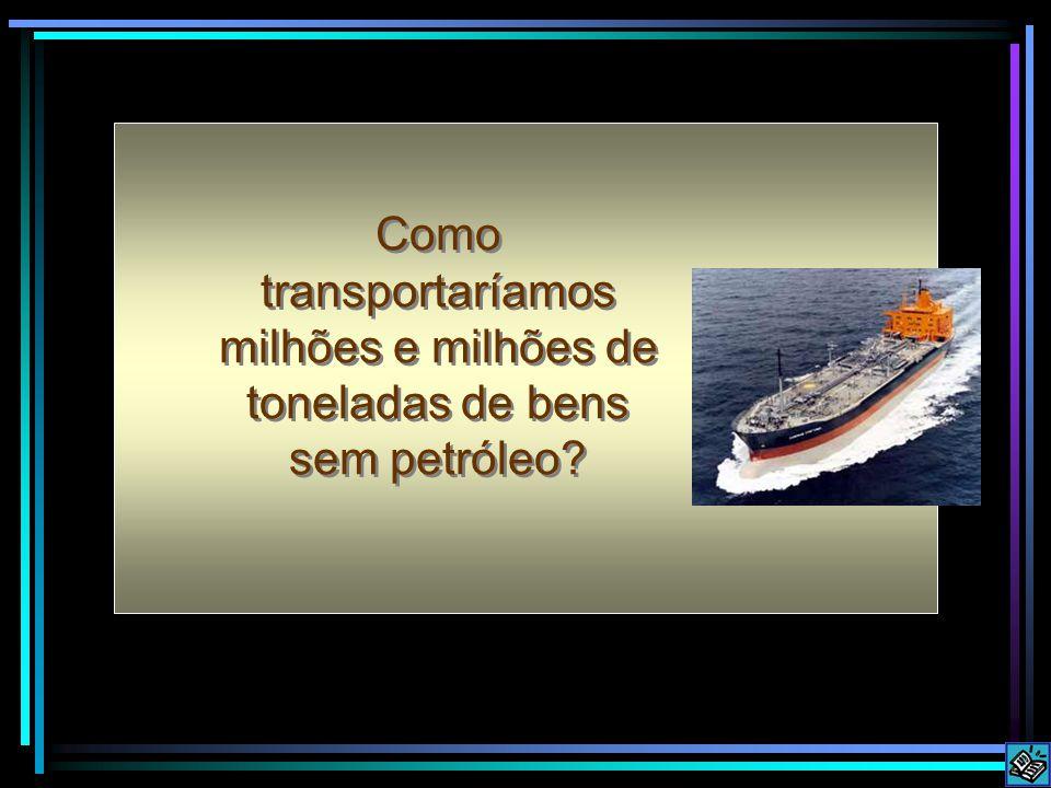 Como transportaríamos milhões e milhões de toneladas de bens sem petróleo?