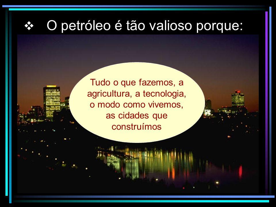 O petróleo é tão valioso porque: Tudo o que fazemos, a agricultura, a tecnologia, o modo como vivemos, as cidades que construímos