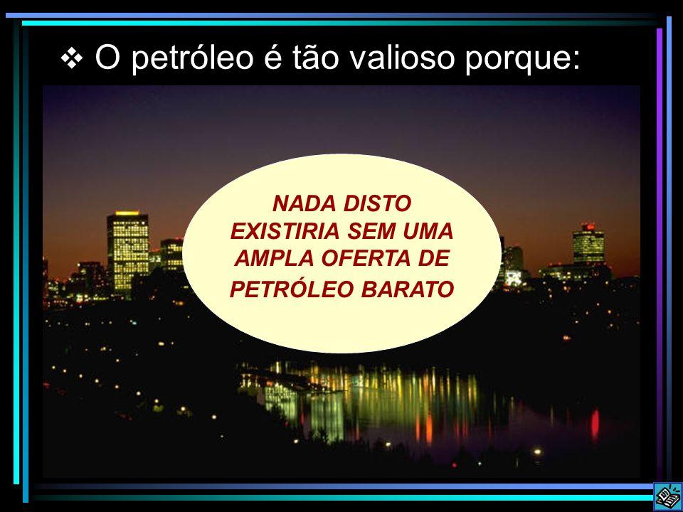 O petróleo é tão valioso porque: NADA DISTO EXISTIRIA SEM UMA AMPLA OFERTA DE PETRÓLEO BARATO