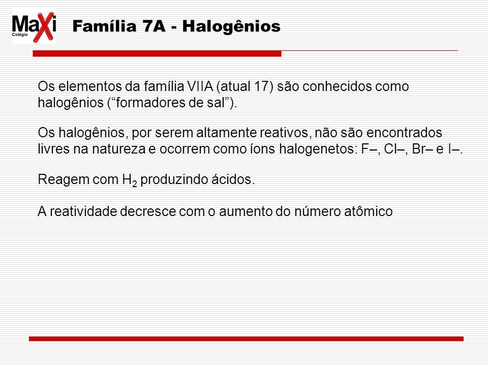 Família 7A - Halogênios Os elementos da família VIIA (atual 17) são conhecidos como halogênios (formadores de sal). Os halogênios, por serem altamente