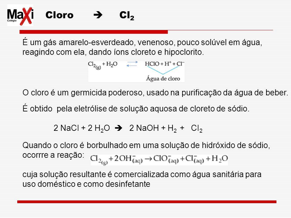 Cloro Cl 2 É um gás amarelo-esverdeado, venenoso, pouco solúvel em água, reagindo com ela, dando íons cloreto e hipoclorito. O cloro é um germicida po
