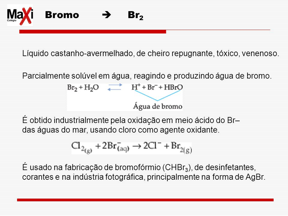 Bromo Br 2 Líquido castanho-avermelhado, de cheiro repugnante, tóxico, venenoso. Parcialmente solúvel em água, reagindo e produzindo água de bromo. É