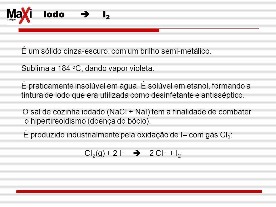 Iodo I 2 É um sólido cinza-escuro, com um brilho semi-metálico. Sublima a 184 o C, dando vapor violeta. É praticamente insolúvel em água. É solúvel em