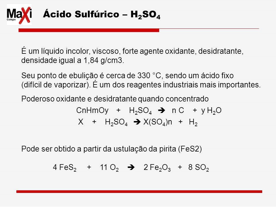 Ácido Sulfúrico – H 2 SO 4 É um líquido incolor, viscoso, forte agente oxidante, desidratante, densidade igual a 1,84 g/cm3. Seu ponto de ebulição é c