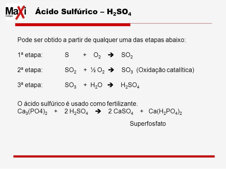 Ácido Sulfúrico – H 2 SO 4 Pode ser obtido a partir de qualquer uma das etapas abaixo: 1ª etapa: S + O 2 SO 2 2ª etapa: SO 2 + ½ O 2 SO 3 (Oxidação ca