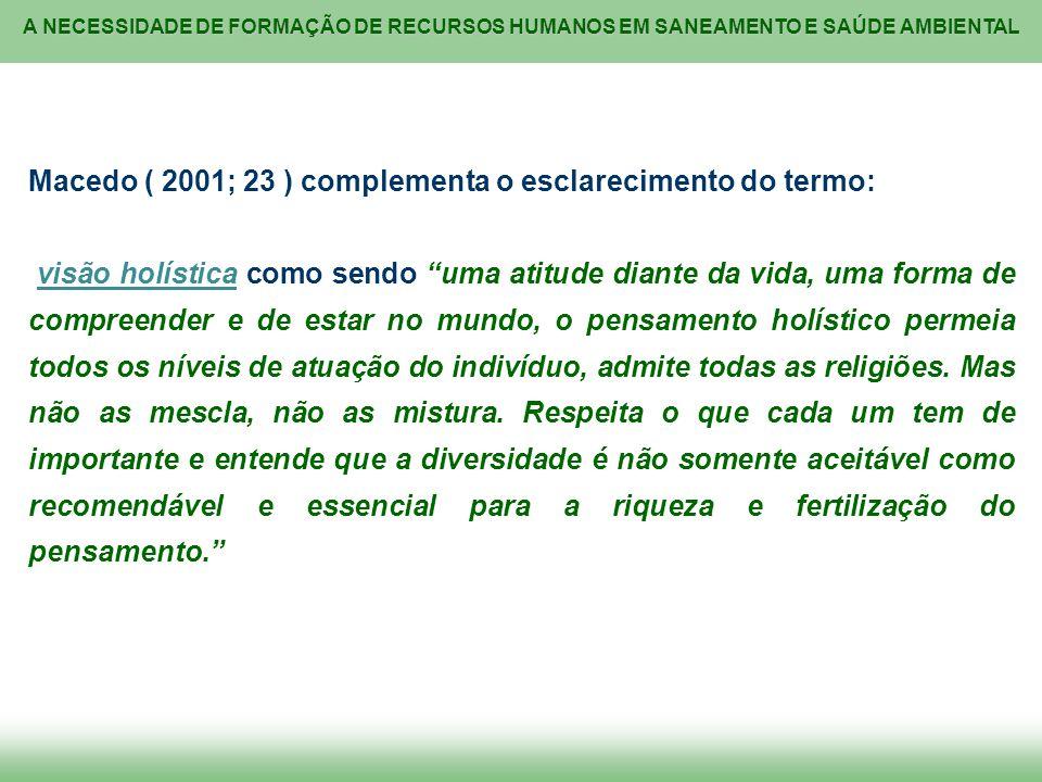 A NECESSIDADE DE FORMAÇÃO DE RECURSOS HUMANOS EM SANEAMENTO E SAÚDE AMBIENTAL Macedo ( 2001; 23 ) complementa o esclarecimento do termo: visão holísti
