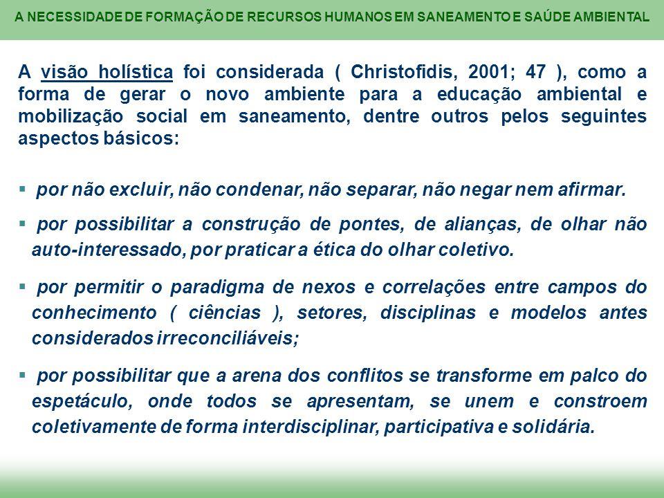 A NECESSIDADE DE FORMAÇÃO DE RECURSOS HUMANOS EM SANEAMENTO E SAÚDE AMBIENTAL A visão holística foi considerada ( Christofidis, 2001; 47 ), como a for