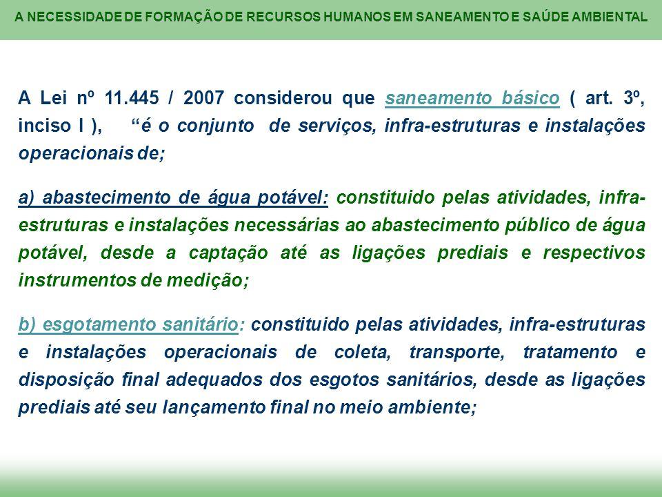 A NECESSIDADE DE FORMAÇÃO DE RECURSOS HUMANOS EM SANEAMENTO E SAÚDE AMBIENTAL A Lei nº 11.445 / 2007 considerou que saneamento básico ( art. 3º, incis