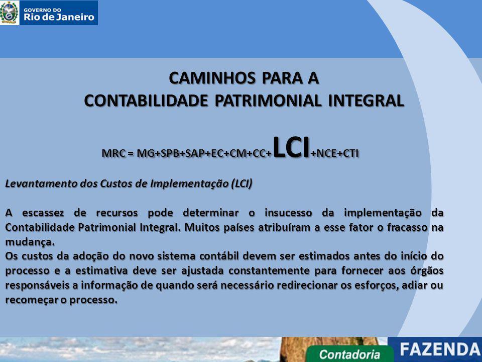 CAMINHOS PARA A CONTABILIDADE PATRIMONIAL INTEGRAL MRC = MG+SPB+SAP+EC+CM+CC+ LCI +NCE+CTI Levantamento dos Custos de Implementação (LCI) A escassez d